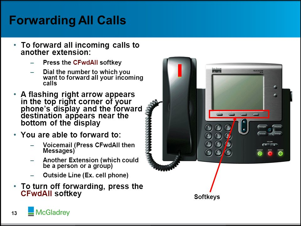 Forwarding All Calls To forward all incoming calls to another extension: Press the CFwdAll softkey.