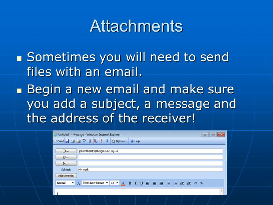 Attachments Sometimes you will need to send files with an email.