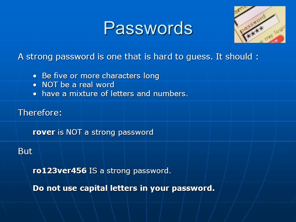 Passwords A strong password is one that is hard to guess. It should :