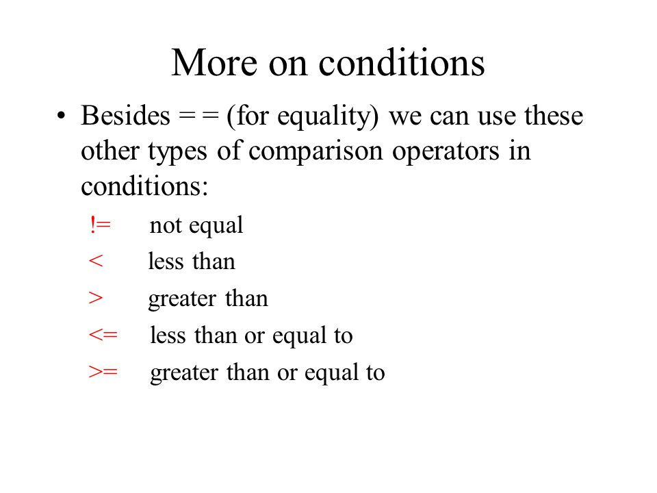 More on conditions Besides = = (for equality) we can use these other types of comparison operators in conditions: