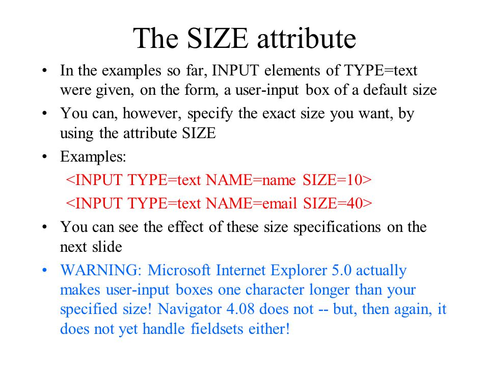 The SIZE attribute In the examples so far, INPUT elements of TYPE=text were given, on the form, a user-input box of a default size.