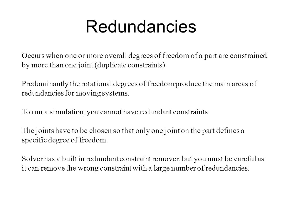 Redundancies Occurs when one or more overall degrees of freedom of a part are constrained by more than one joint (duplicate constraints)