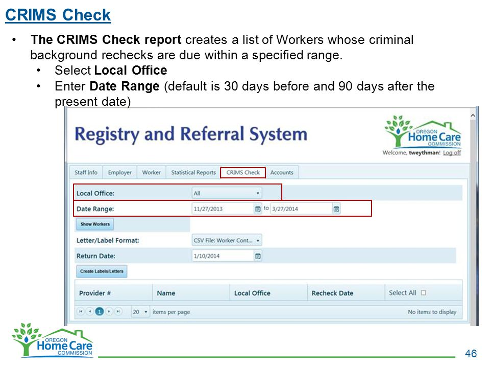 CRIMS Check The CRIMS Check report creates a list of Workers whose criminal background rechecks are due within a specified range.