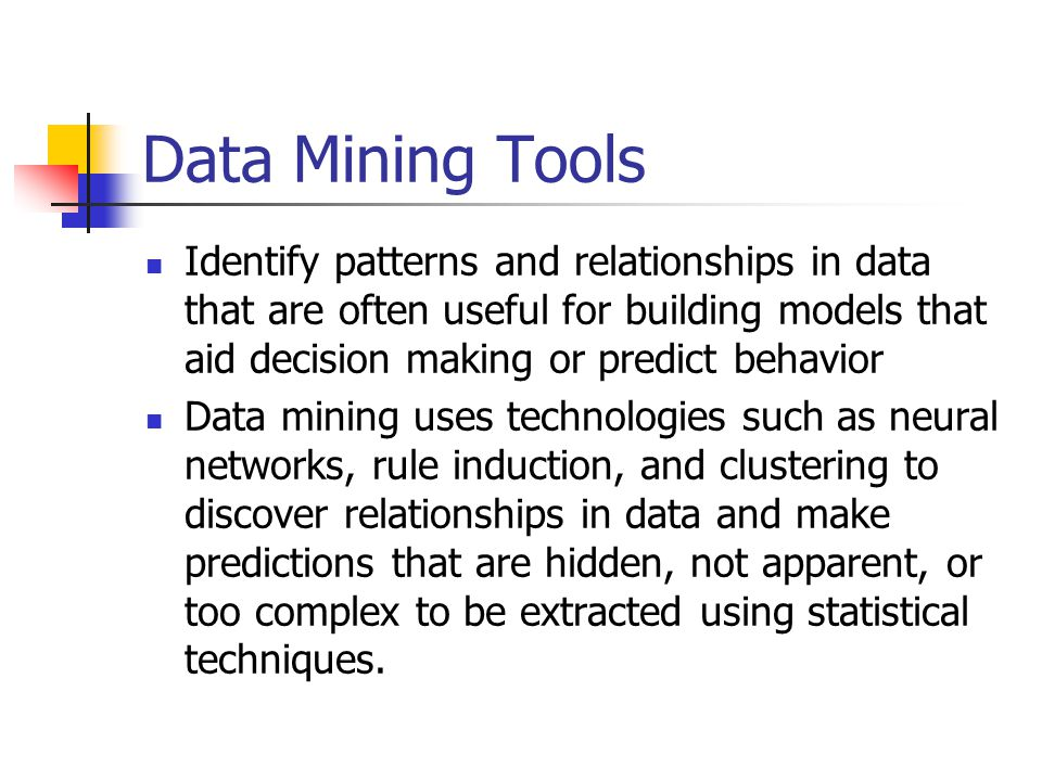 Data Mining Tools Identify patterns and relationships in data that are often useful for building models that aid decision making or predict behavior.