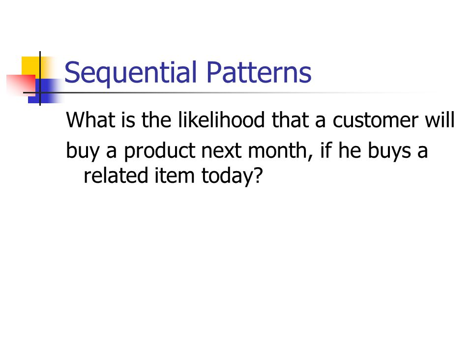 Sequential Patterns What is the likelihood that a customer will