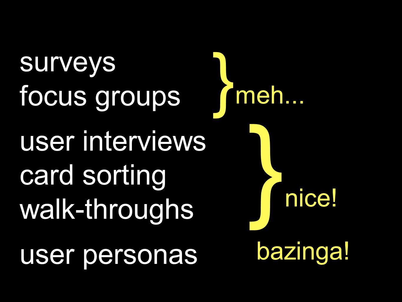 }nice! }meh... surveys focus groups user interviews card sorting