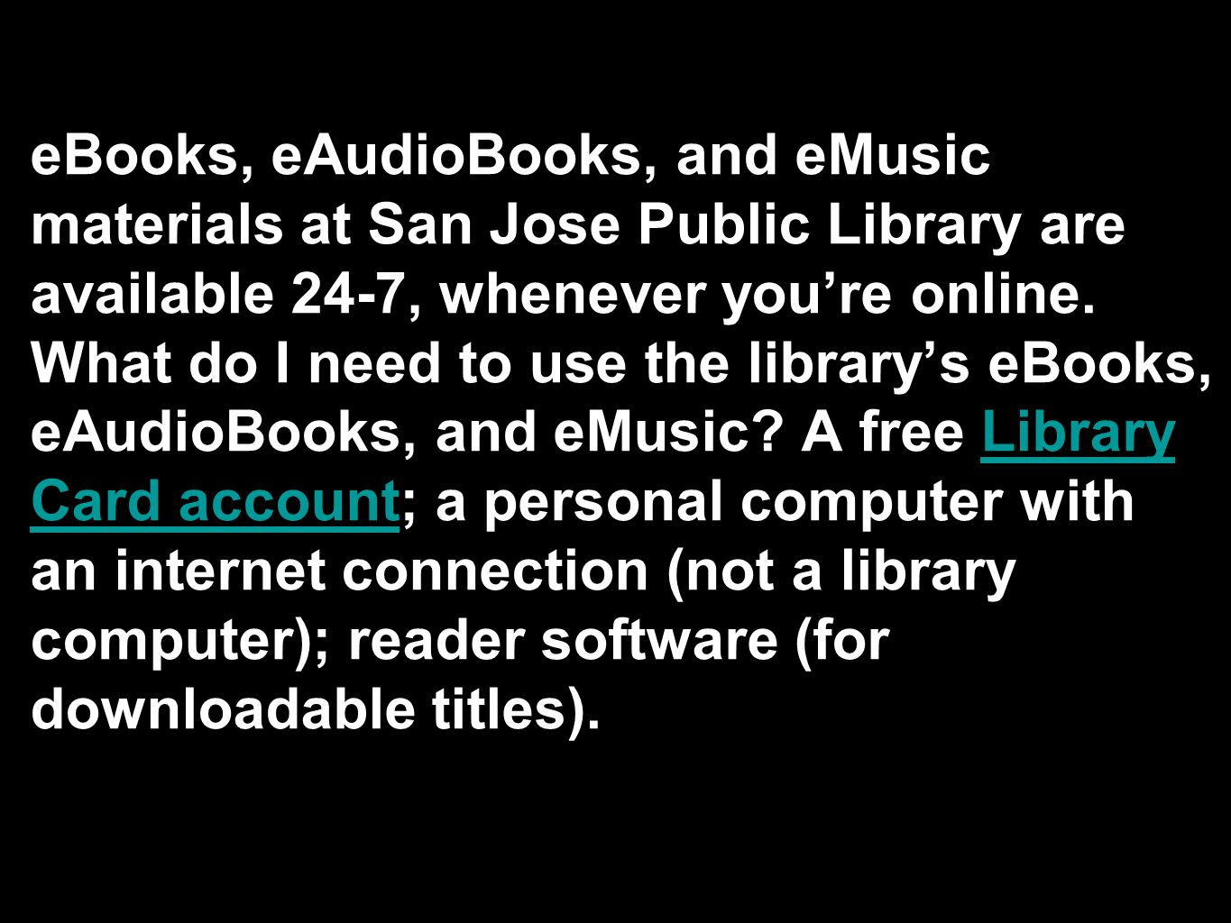 eBooks, eAudioBooks, and eMusic materials at San Jose Public Library are available 24-7, whenever you're online.
