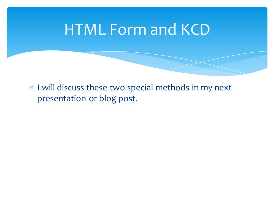 HTML Form and KCD I will discuss these two special methods in my next presentation or blog post.