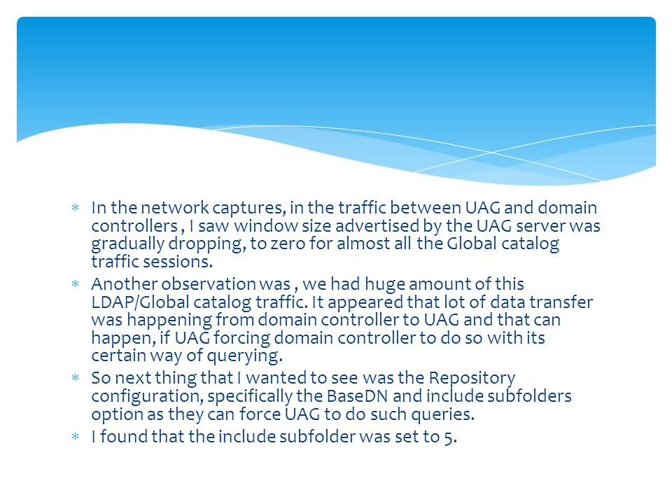 In the network captures, in the traffic between UAG and domain controllers , I saw window size advertised by the UAG server was gradually dropping, to zero for almost all the Global catalog traffic sessions.