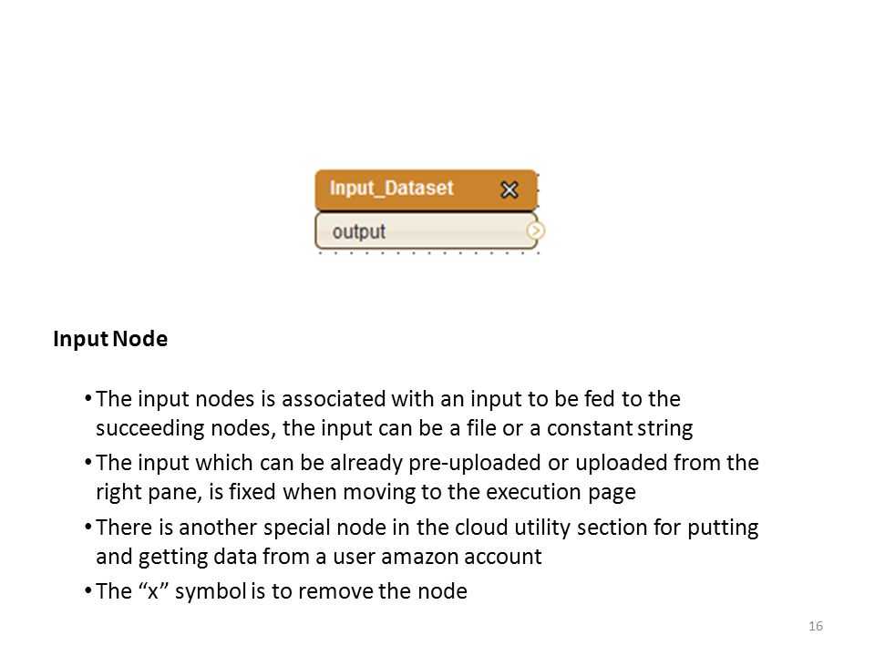 Input Node The input nodes is associated with an input to be fed to the succeeding nodes, the input can be a file or a constant string.
