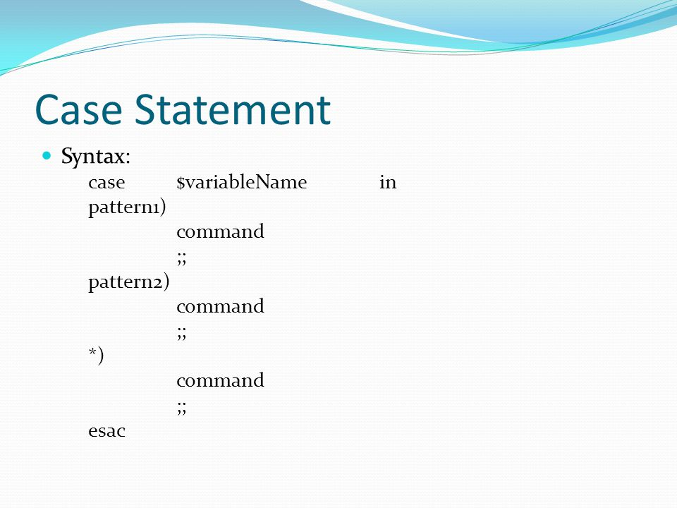 Case Statement Syntax: case $variableName in pattern1) command ;;