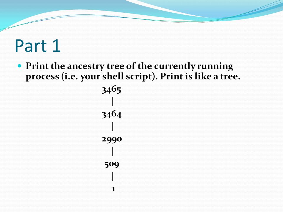 Part 1 Print the ancestry tree of the currently running process (i.e. your shell script). Print is like a tree.
