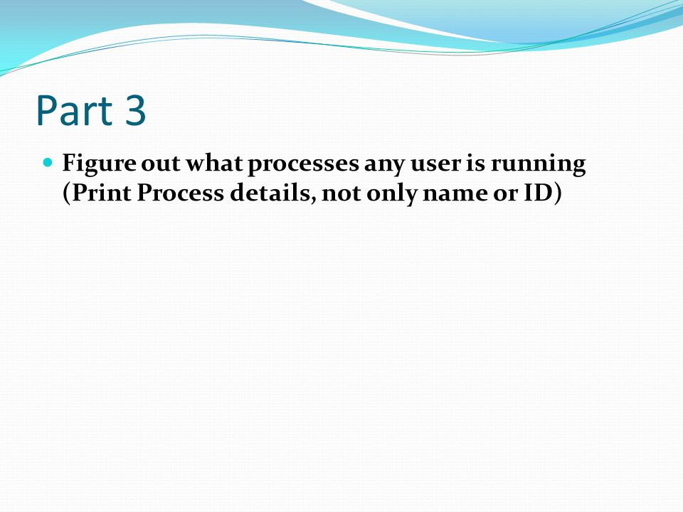 Part 3 Figure out what processes any user is running (Print Process details, not only name or ID)