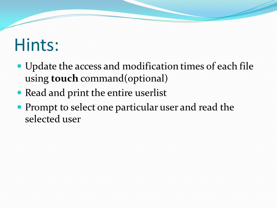 Hints: Update the access and modification times of each file using touch command(optional) Read and print the entire userlist.