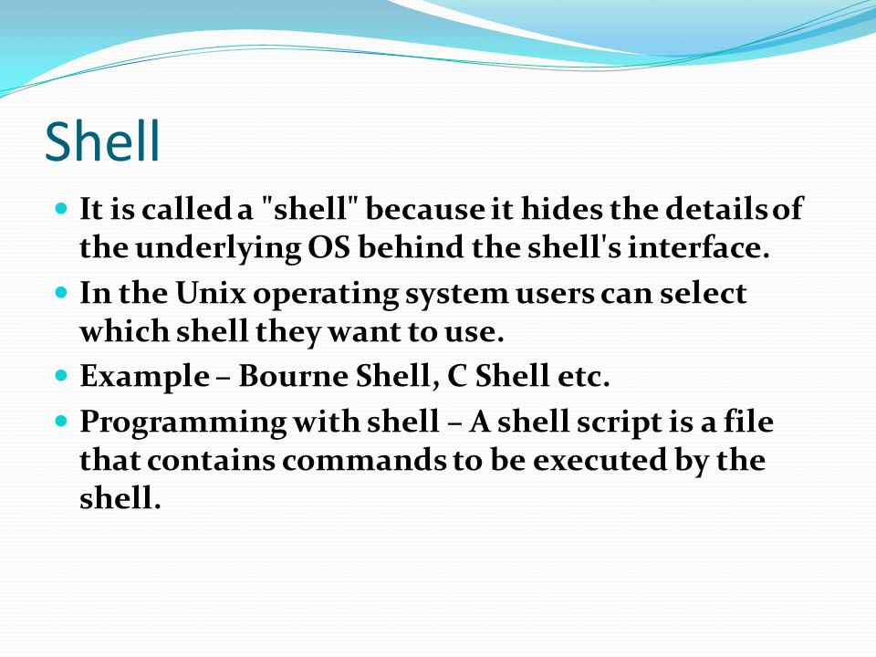 Shell It is called a shell because it hides the details of the underlying OS behind the shell s interface.