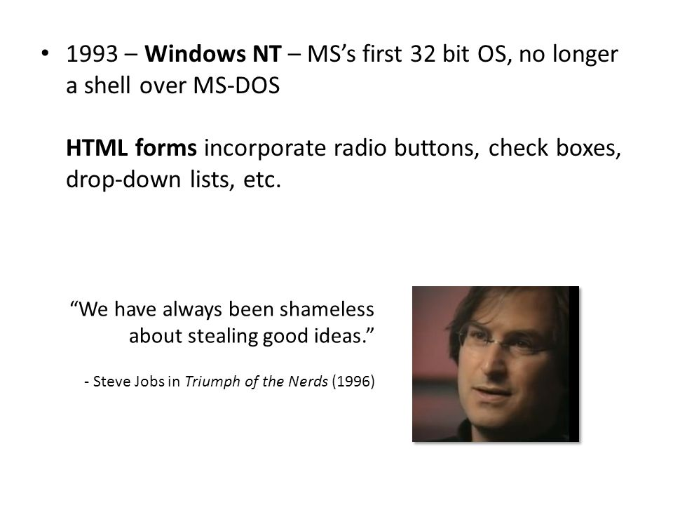 1993 – Windows NT – MS's first 32 bit OS, no longer a shell over MS-DOS HTML forms incorporate radio buttons, check boxes, drop-down lists, etc.