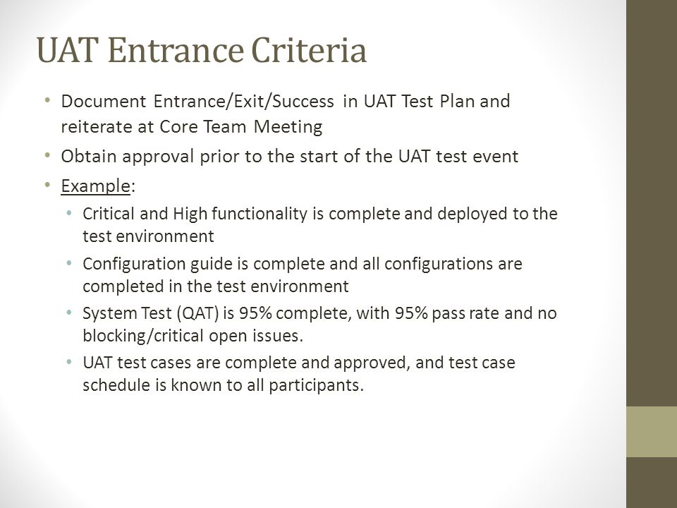 UAT Entrance Criteria Document Entrance/Exit/Success in UAT Test Plan and reiterate at Core Team Meeting.