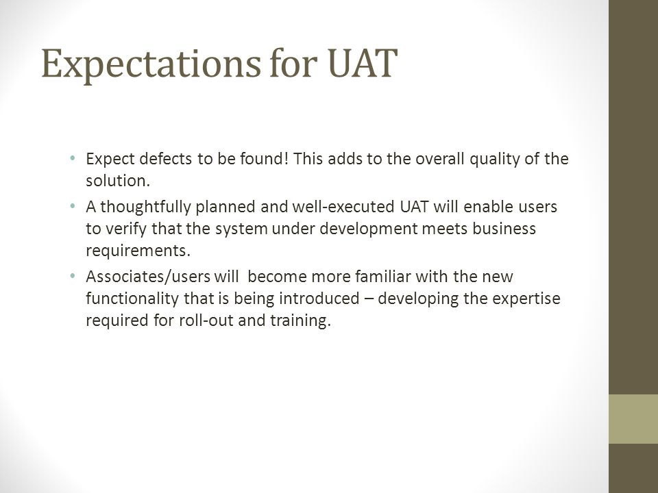 Expectations for UAT Expect defects to be found! This adds to the overall quality of the solution.