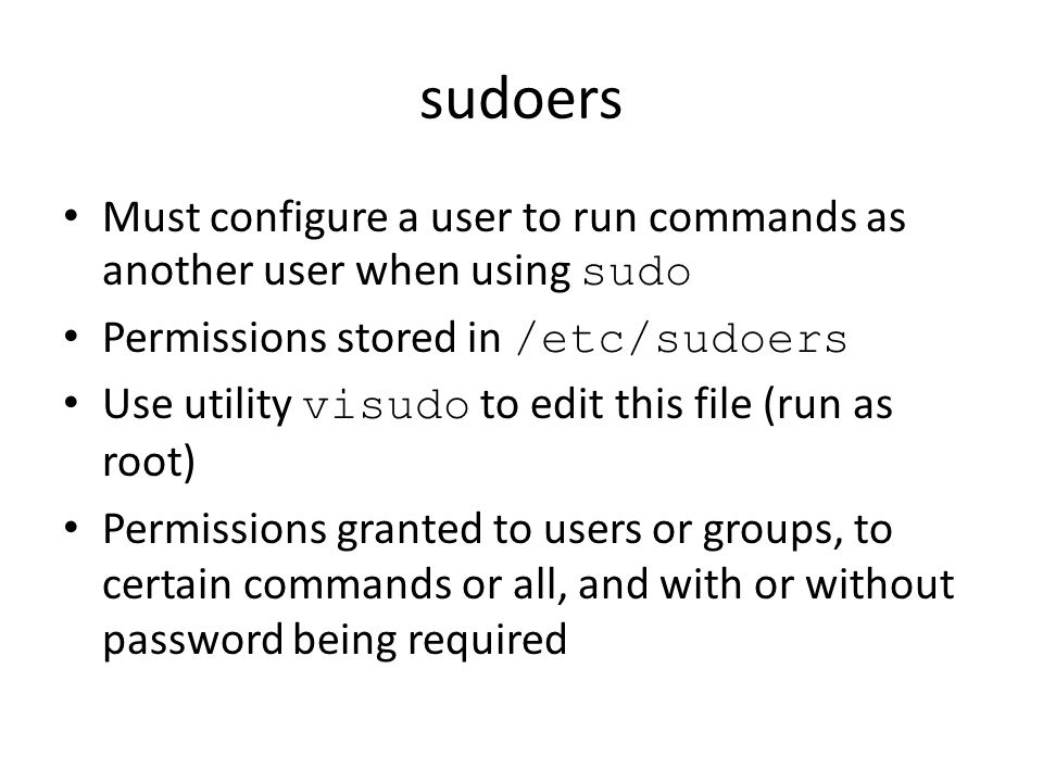 sudoers Must configure a user to run commands as another user when using sudo. Permissions stored in /etc/sudoers.