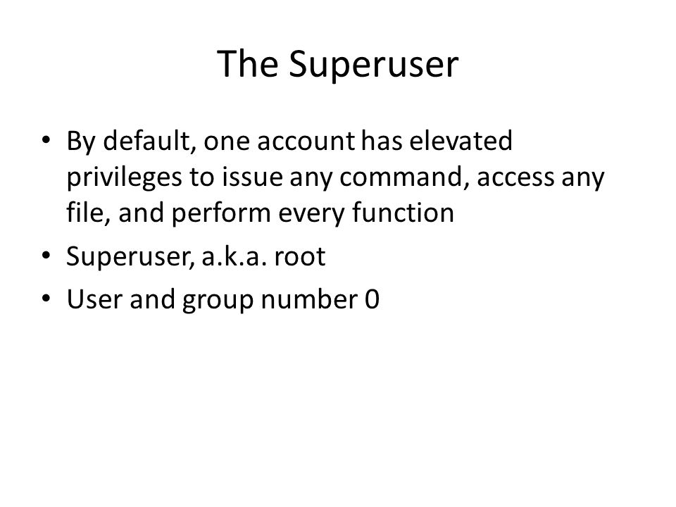 The Superuser By default, one account has elevated privileges to issue any command, access any file, and perform every function.