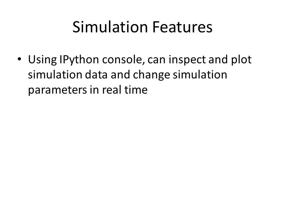 Simulation Features Using IPython console, can inspect and plot simulation data and change simulation parameters in real time.