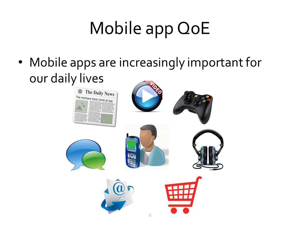 Mobile app QoE Mobile apps are increasingly important for our daily lives