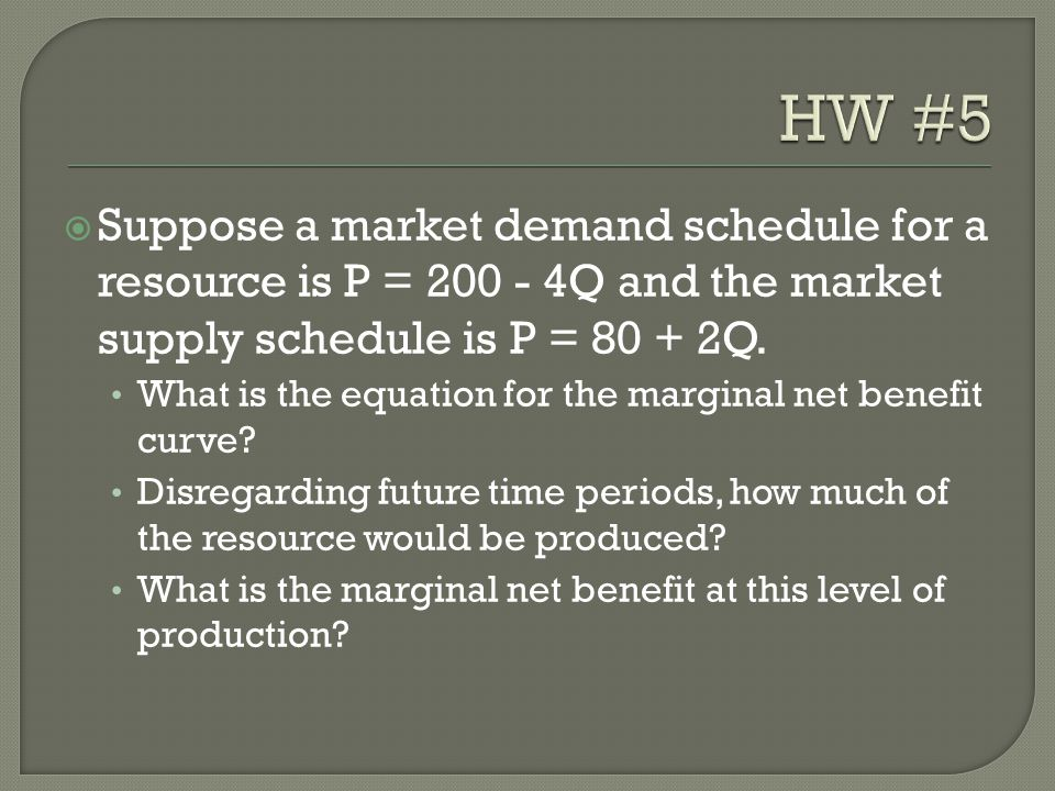 HW #5 Suppose a market demand schedule for a resource is P = 200 - 4Q and the market supply schedule is P = 80 + 2Q.