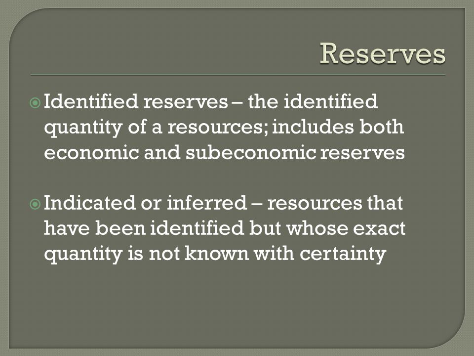 Reserves Identified reserves – the identified quantity of a resources; includes both economic and subeconomic reserves.