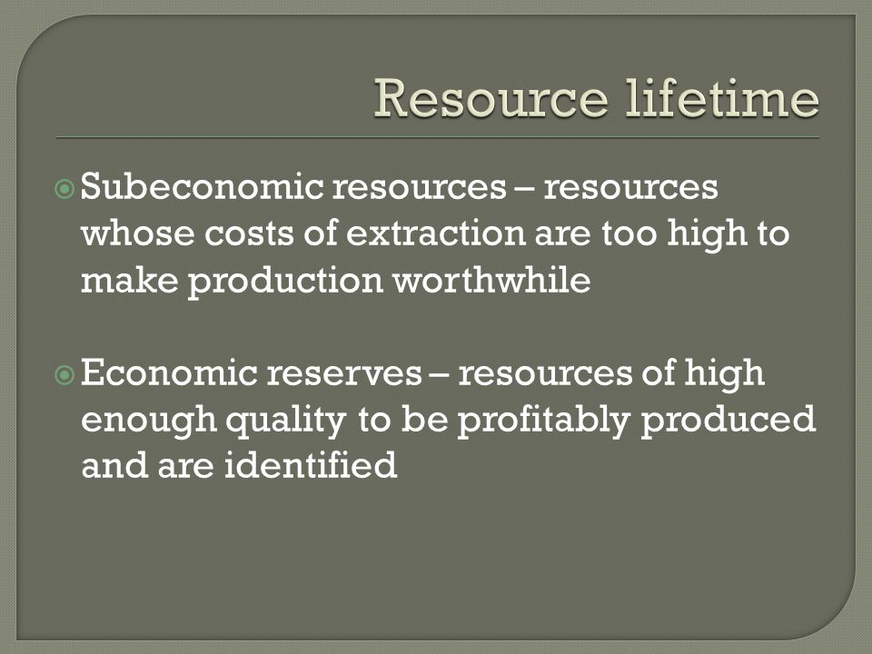 Resource lifetime Subeconomic resources – resources whose costs of extraction are too high to make production worthwhile.