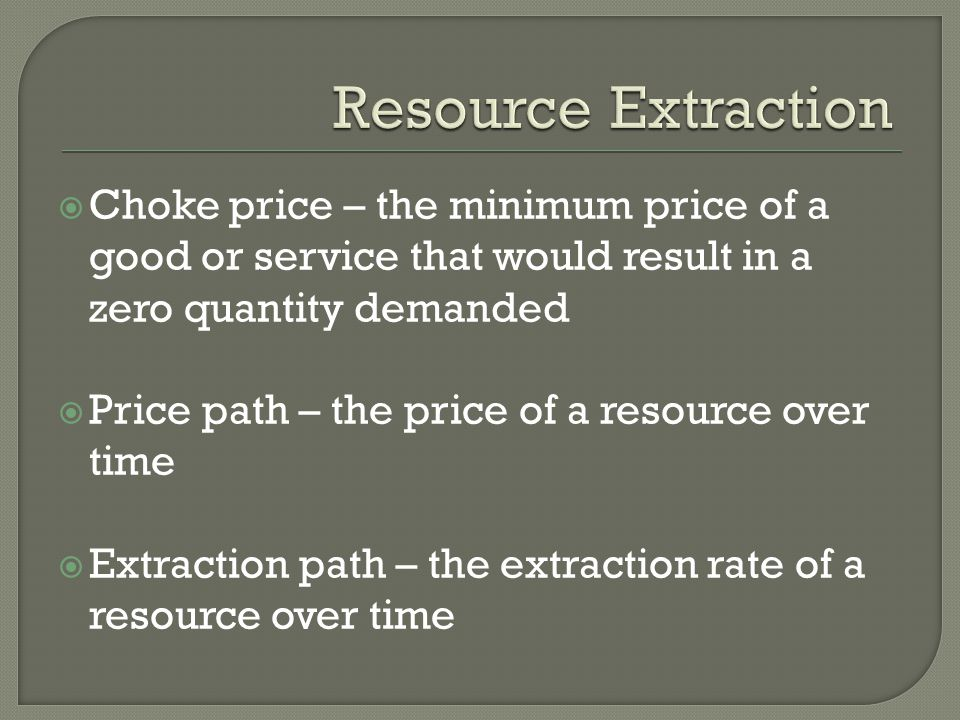 Resource Extraction Choke price – the minimum price of a good or service that would result in a zero quantity demanded.