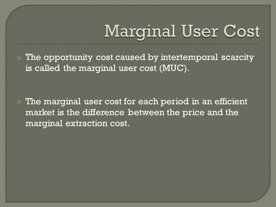 Marginal User Cost The opportunity cost caused by intertemporal scarcity is called the marginal user cost (MUC).