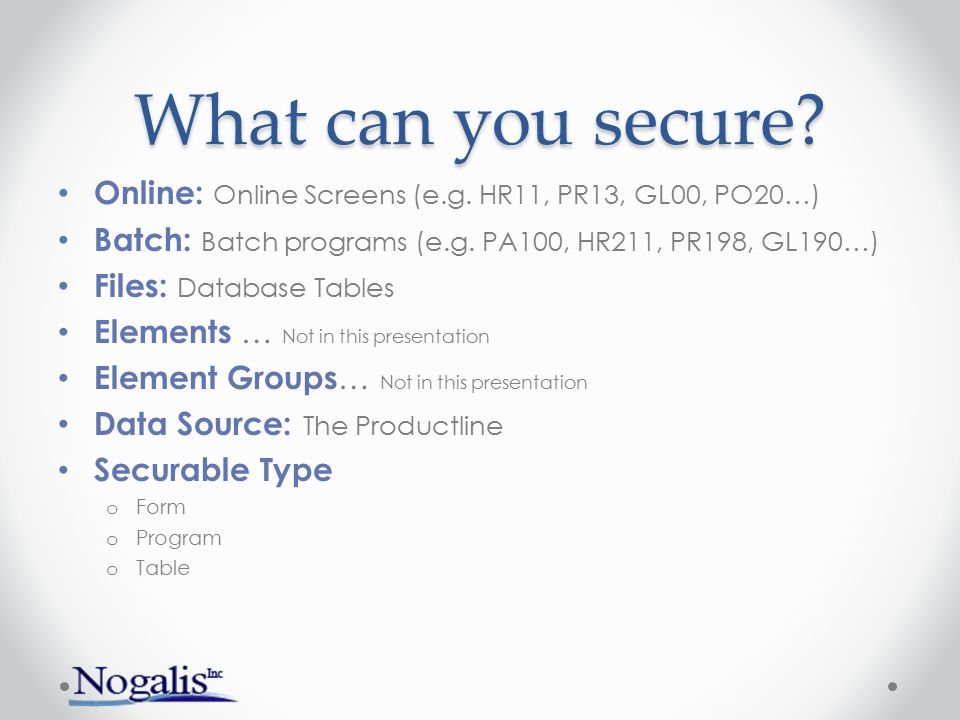 What can you secure Online: Online Screens (e.g. HR11, PR13, GL00, PO20…) Batch: Batch programs (e.g. PA100, HR211, PR198, GL190…)