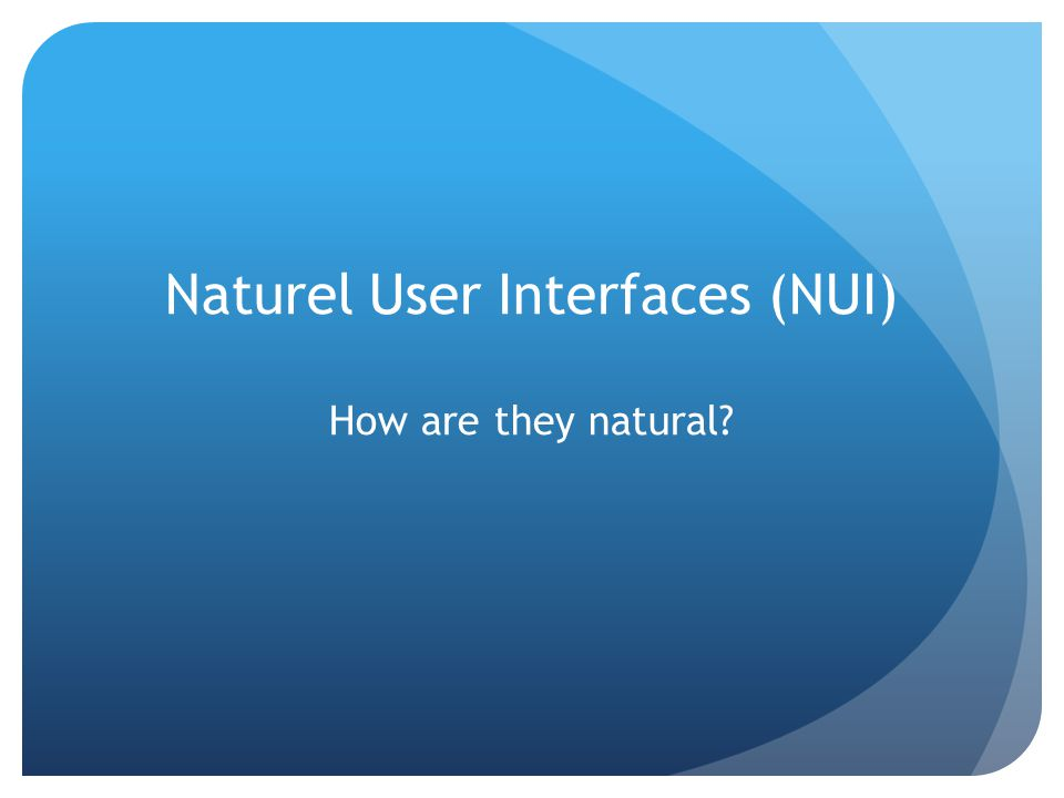 Naturel User Interfaces (NUI) How are they natural