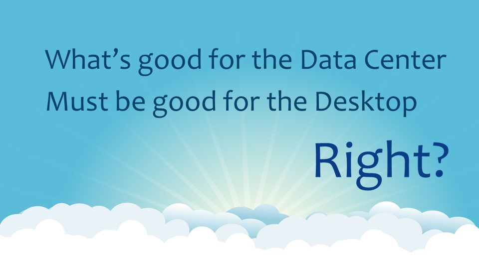 Right What's good for the Data Center Must be good for the Desktop