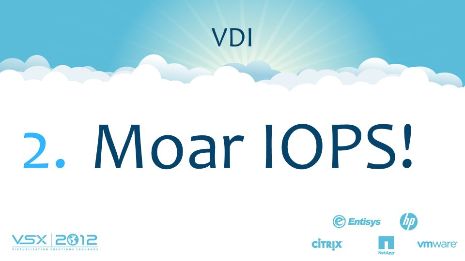 Moar IOPS! VDI Lesson #2 More IOPS Why are IOPS so important