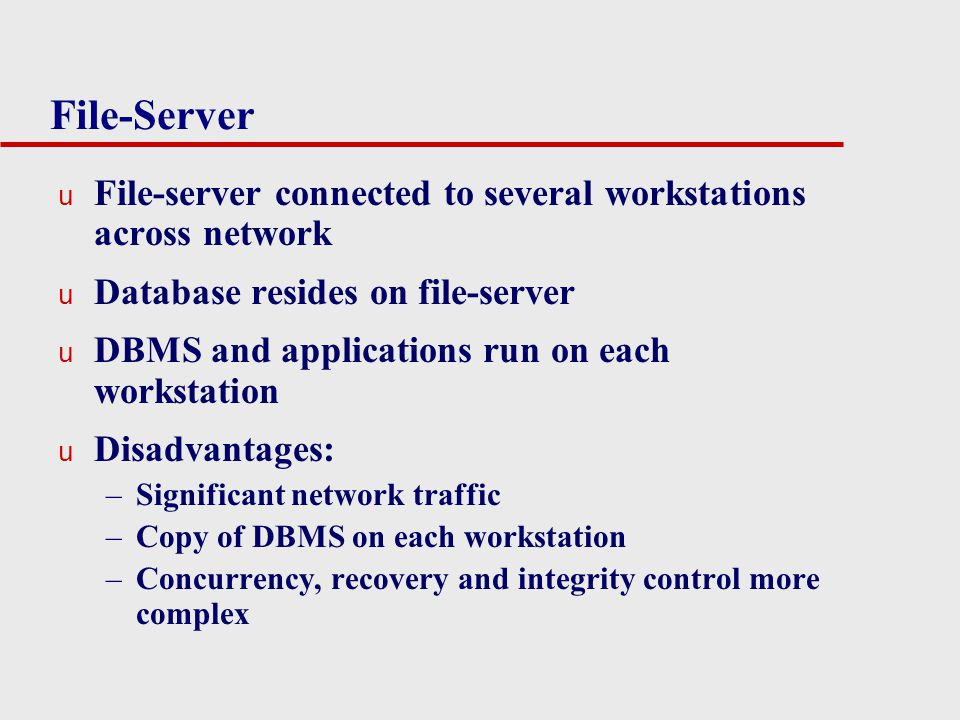 File-Server File-server connected to several workstations across network. Database resides on file-server.