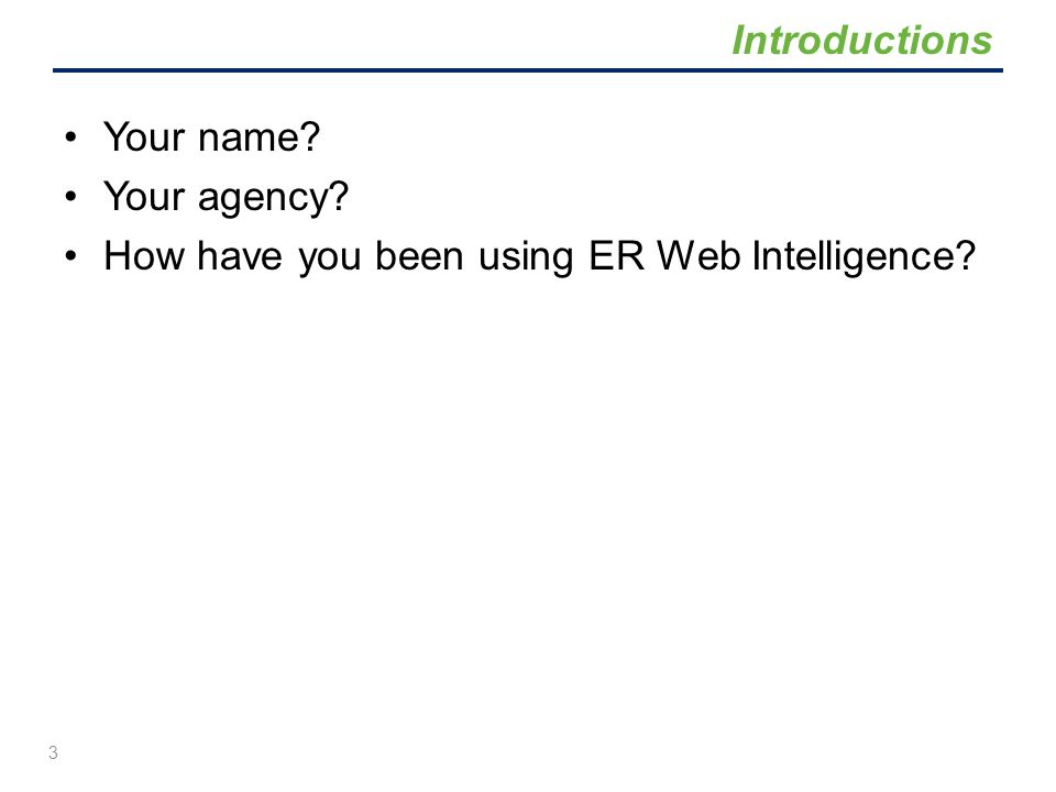 Introductions Your name Your agency How have you been using ER Web Intelligence