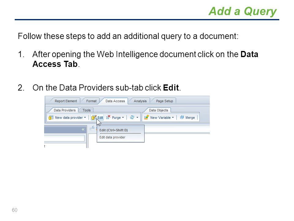 Add a Query Follow these steps to add an additional query to a document: After opening the Web Intelligence document click on the Data Access Tab.
