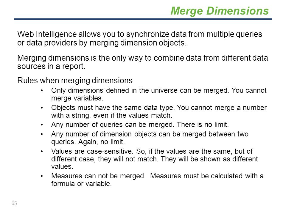 Merge Dimensions Web Intelligence allows you to synchronize data from multiple queries or data providers by merging dimension objects.