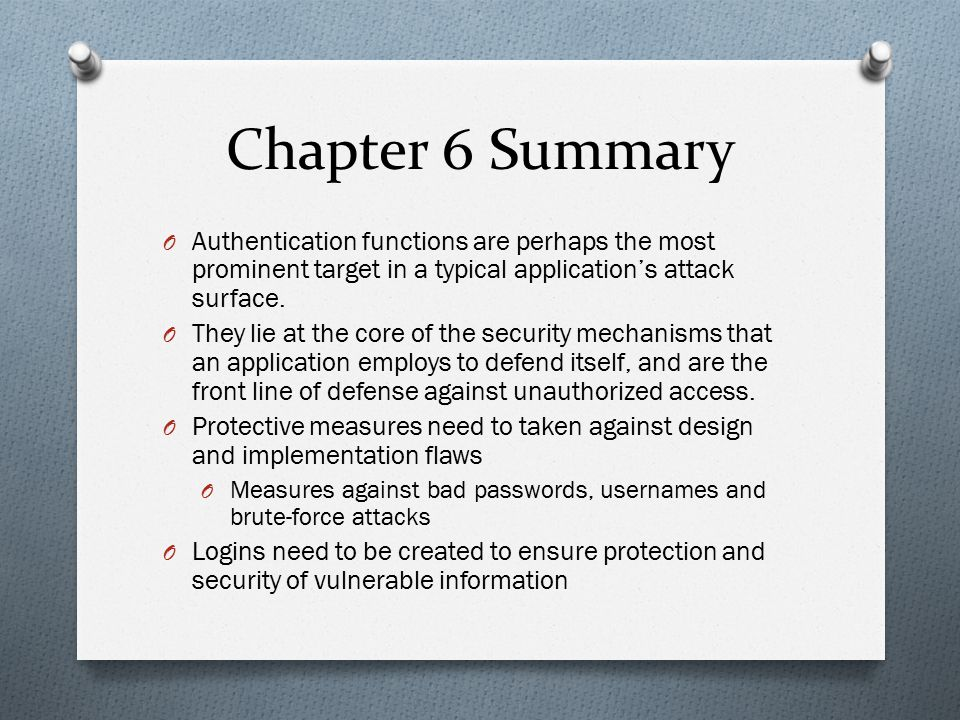 Chapter 6 Summary Authentication functions are perhaps the most prominent target in a typical application's attack surface.