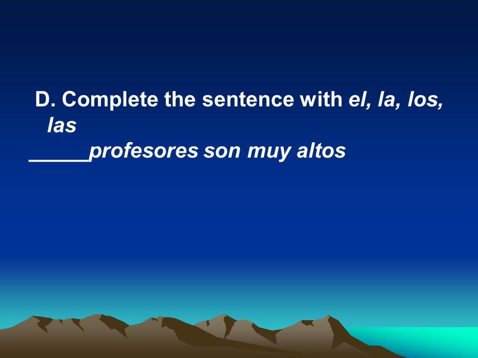 D. Complete the sentence with el, la, los, las