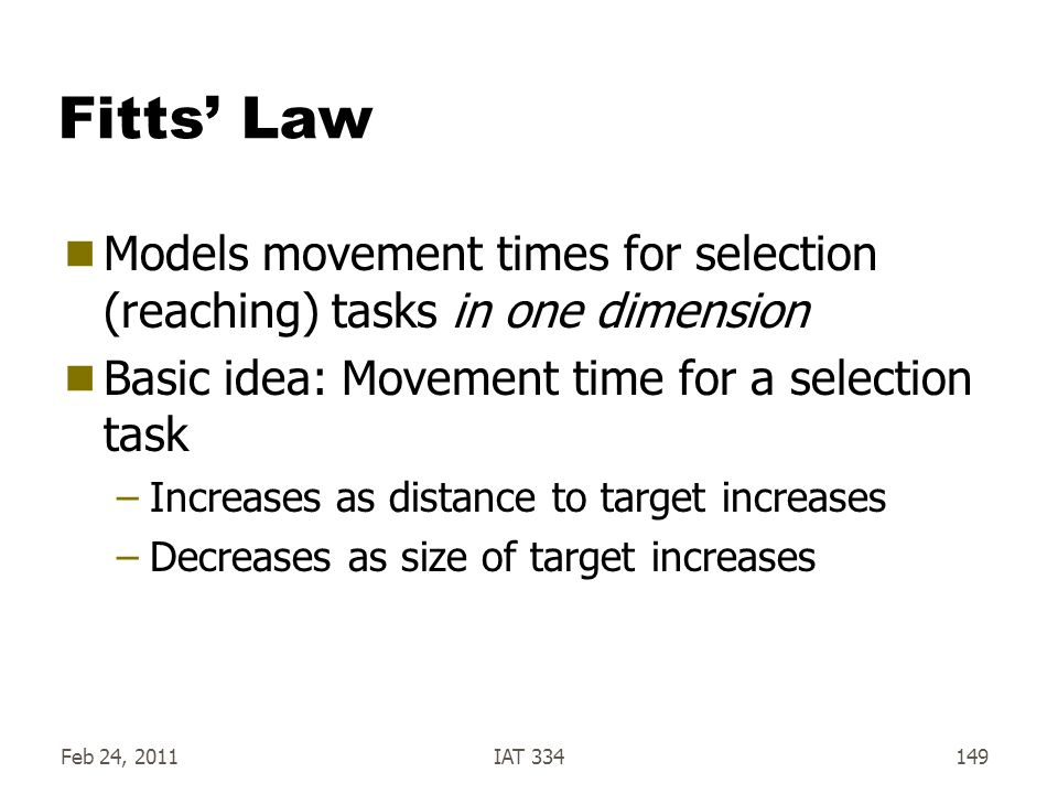 Fitts' Law Models movement times for selection (reaching) tasks in one dimension. Basic idea: Movement time for a selection task.