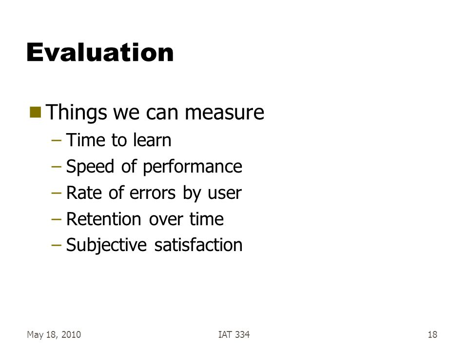 Evaluation Things we can measure Time to learn Speed of performance