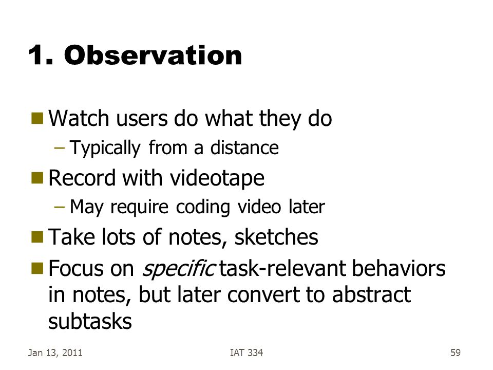 1. Observation Watch users do what they do Record with videotape
