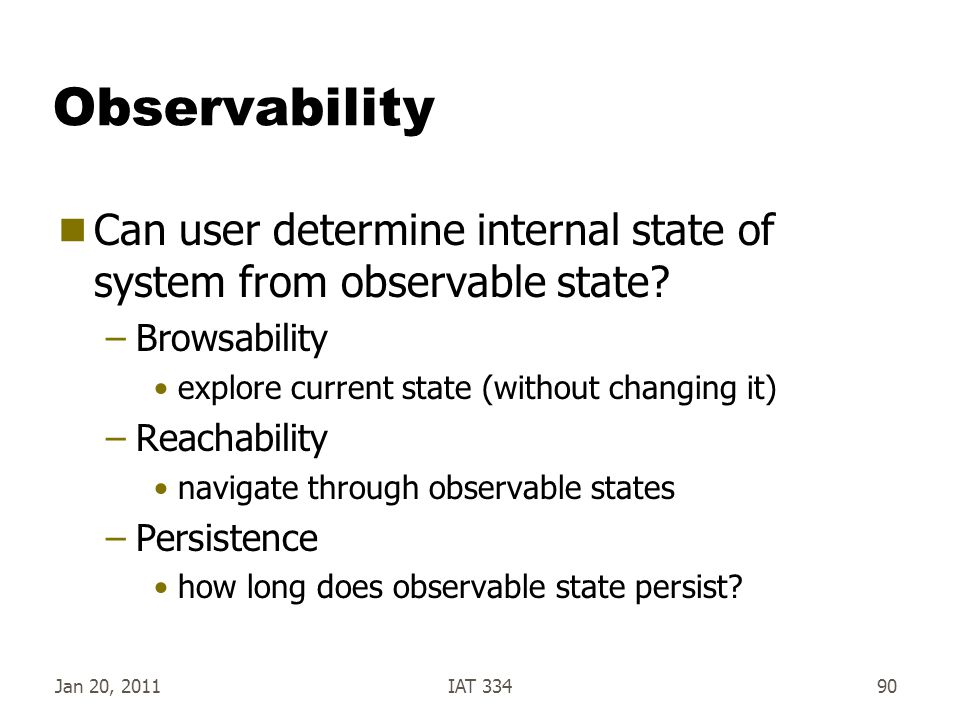 Observability Can user determine internal state of system from observable state Browsability. explore current state (without changing it)