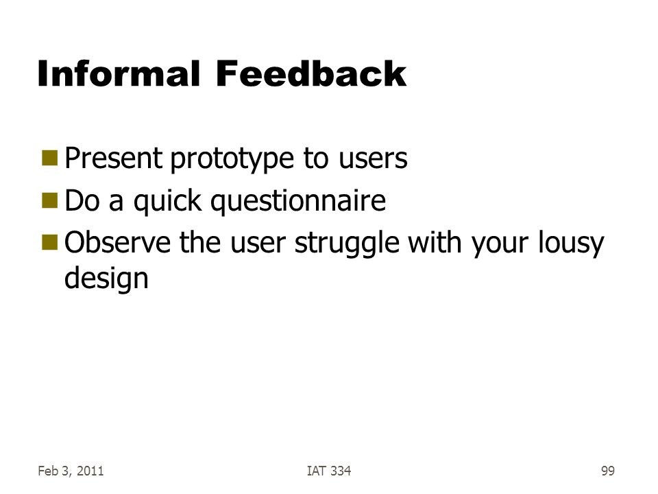 Informal Feedback Present prototype to users Do a quick questionnaire