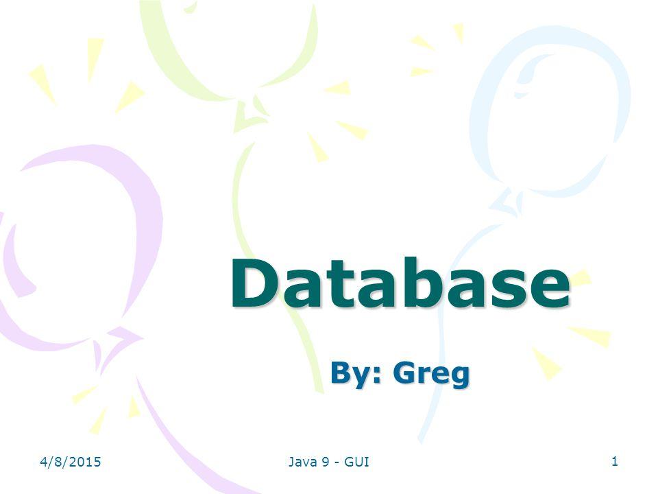 Database By: Greg 4/10/2017 Java 9 - GUI