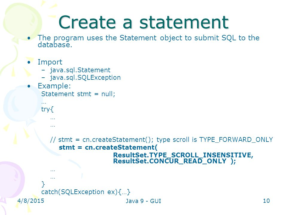 Create a statement The program uses the Statement object to submit SQL to the database. Import. java.sql.Statement.