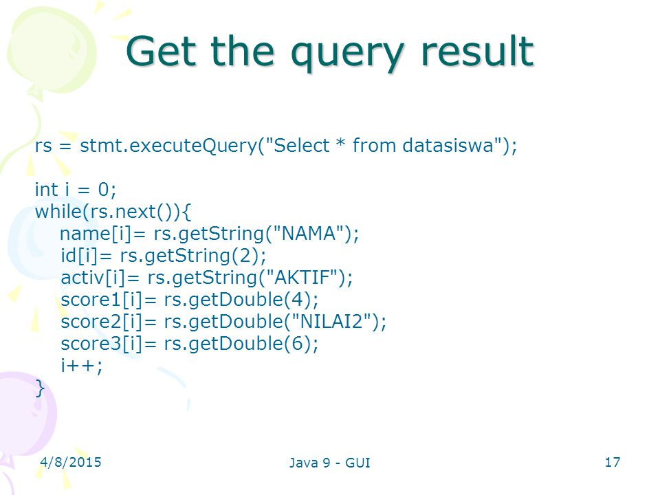 Get the query result rs = stmt.executeQuery( Select * from datasiswa ); int i = 0; while(rs.next()){