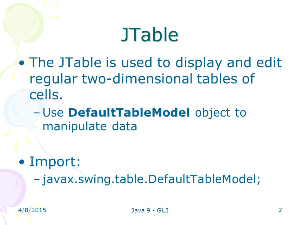 JTable The JTable is used to display and edit regular two-dimensional tables of cells. Use DefaultTableModel object to manipulate data.